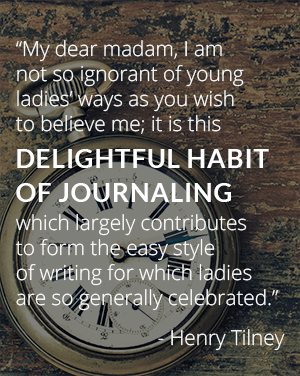 """My dear madam, I am not so ignorant of young ladies' ways as you wish to believe me; it is this delightful habit of journaling which largely contributes to form the easy style of writing for which ladies are so generally celebrated."" - Henry Tilney"